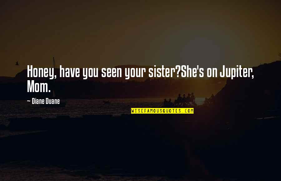 Duane's Quotes By Diane Duane: Honey, have you seen your sister?She's on Jupiter,