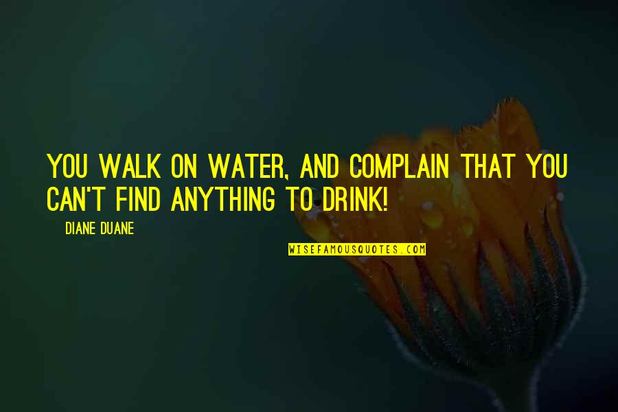 Duane's Quotes By Diane Duane: You walk on water, and complain that you
