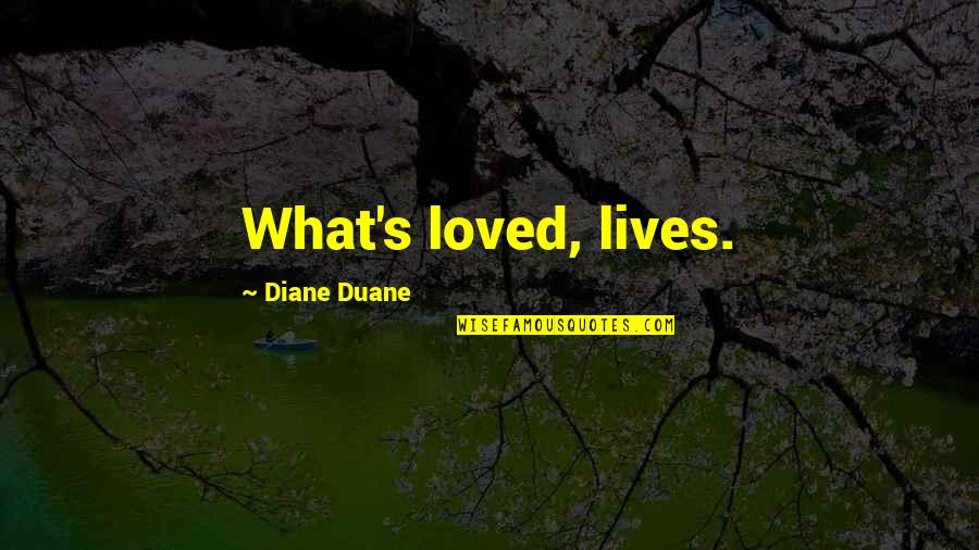 Duane's Quotes By Diane Duane: What's loved, lives.