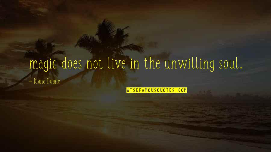 Duane's Quotes By Diane Duane: magic does not live in the unwilling soul.