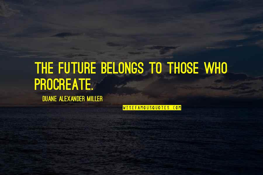 Duane's Quotes By Duane Alexander Miller: The future belongs to those who procreate.