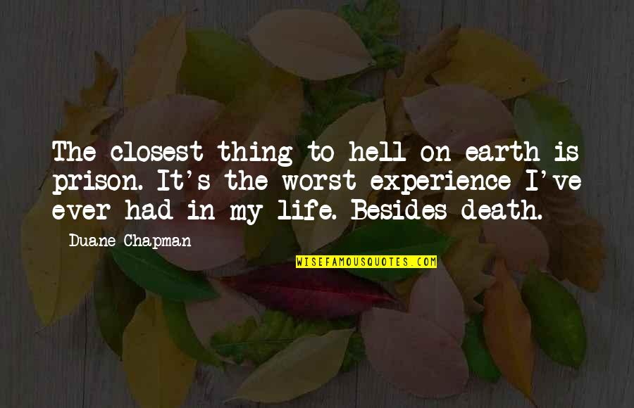 Duane's Quotes By Duane Chapman: The closest thing to hell on earth is