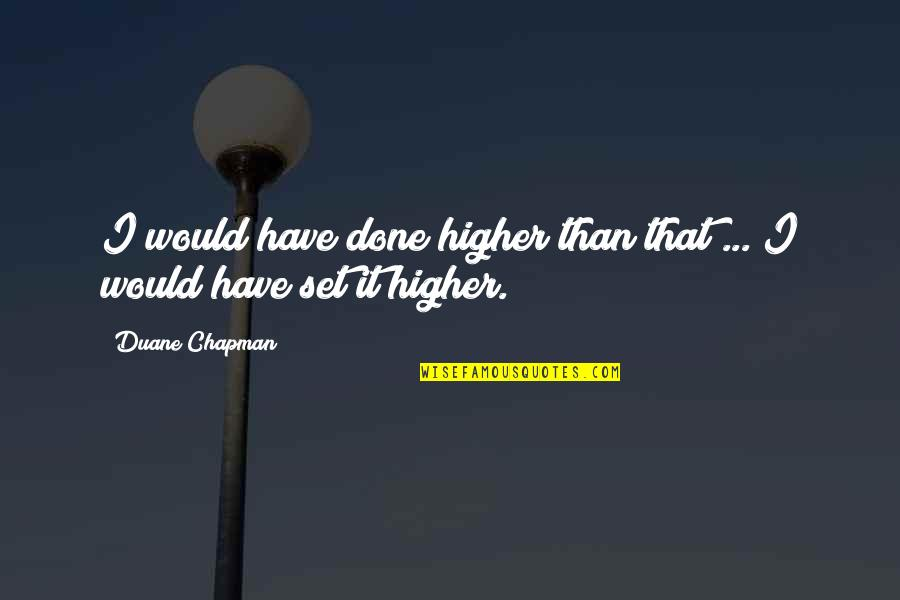 Duane's Quotes By Duane Chapman: I would have done higher than that ...