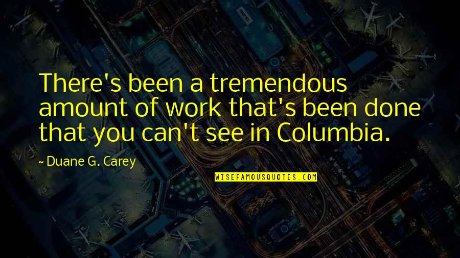 Duane's Quotes By Duane G. Carey: There's been a tremendous amount of work that's