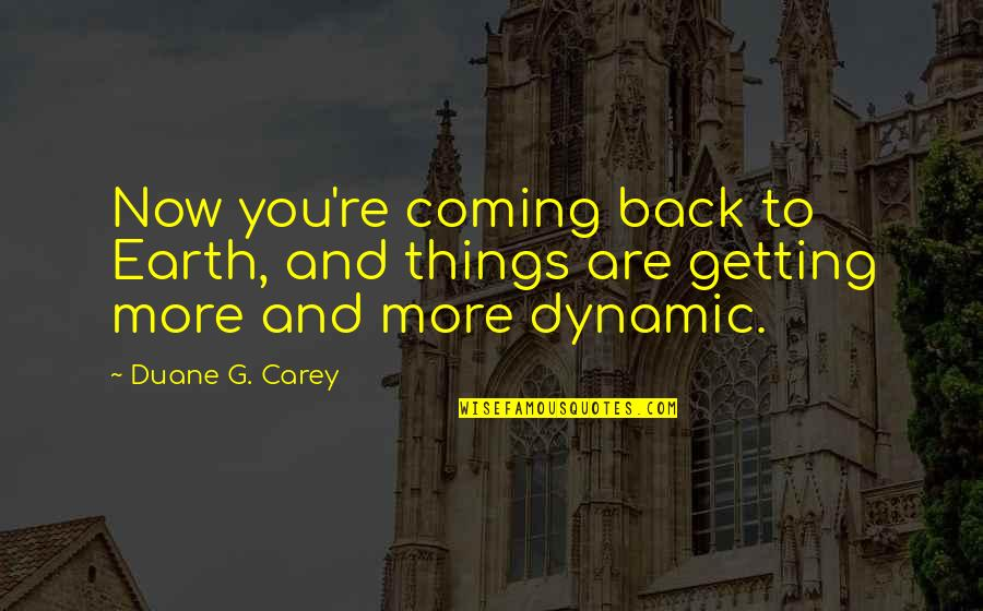 Duane's Quotes By Duane G. Carey: Now you're coming back to Earth, and things