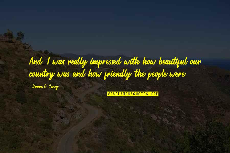 Duane's Quotes By Duane G. Carey: And, I was really impressed with how beautiful
