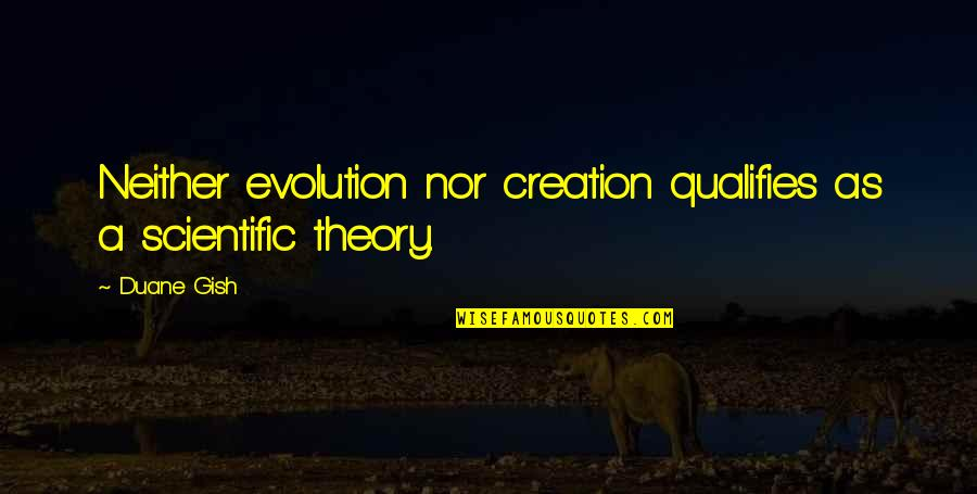 Duane's Quotes By Duane Gish: Neither evolution nor creation qualifies as a scientific
