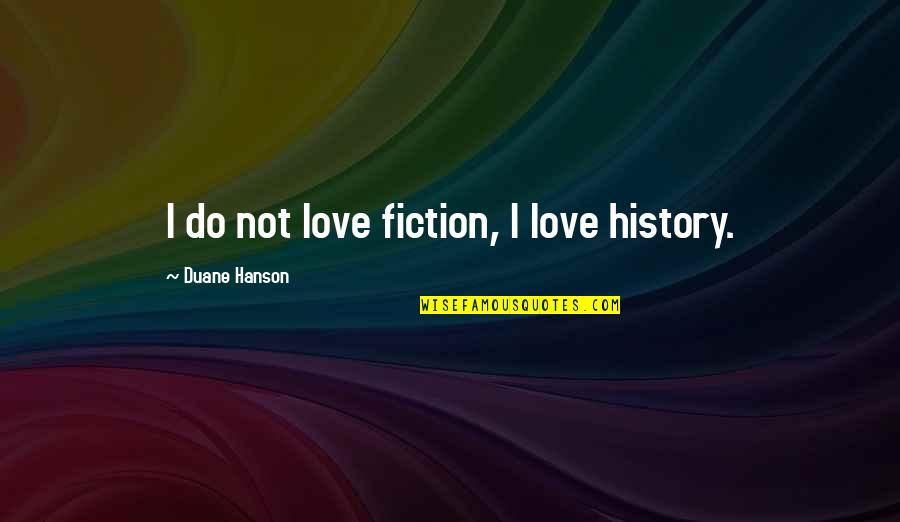 Duane's Quotes By Duane Hanson: I do not love fiction, I love history.