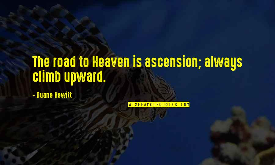 Duane's Quotes By Duane Hewitt: The road to Heaven is ascension; always climb