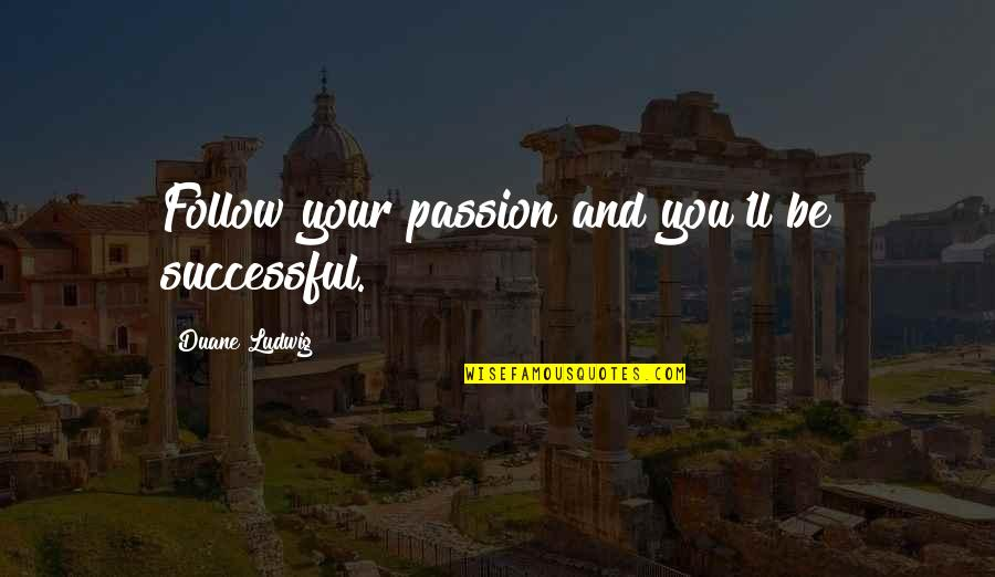 Duane's Quotes By Duane Ludwig: Follow your passion and you'll be successful.