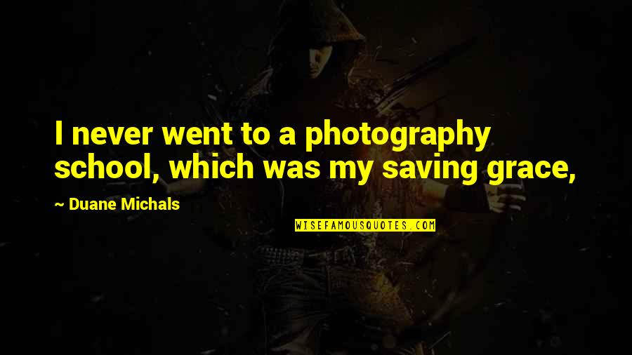 Duane's Quotes By Duane Michals: I never went to a photography school, which