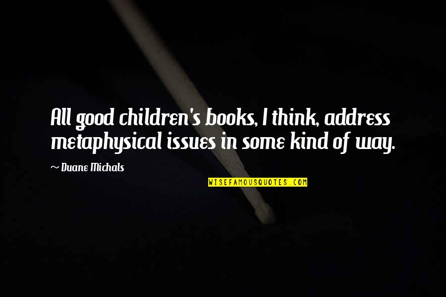 Duane's Quotes By Duane Michals: All good children's books, I think, address metaphysical