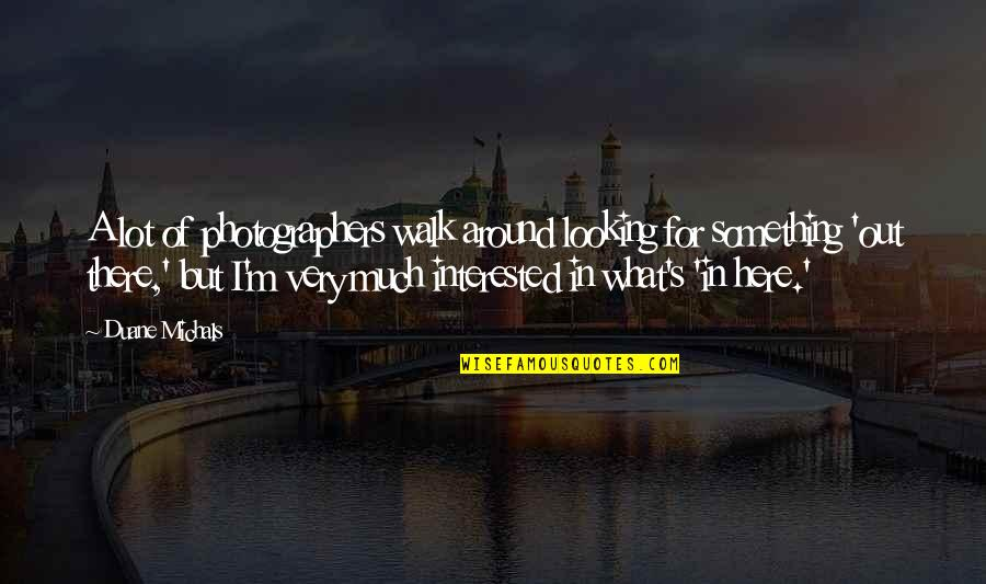 Duane's Quotes By Duane Michals: A lot of photographers walk around looking for