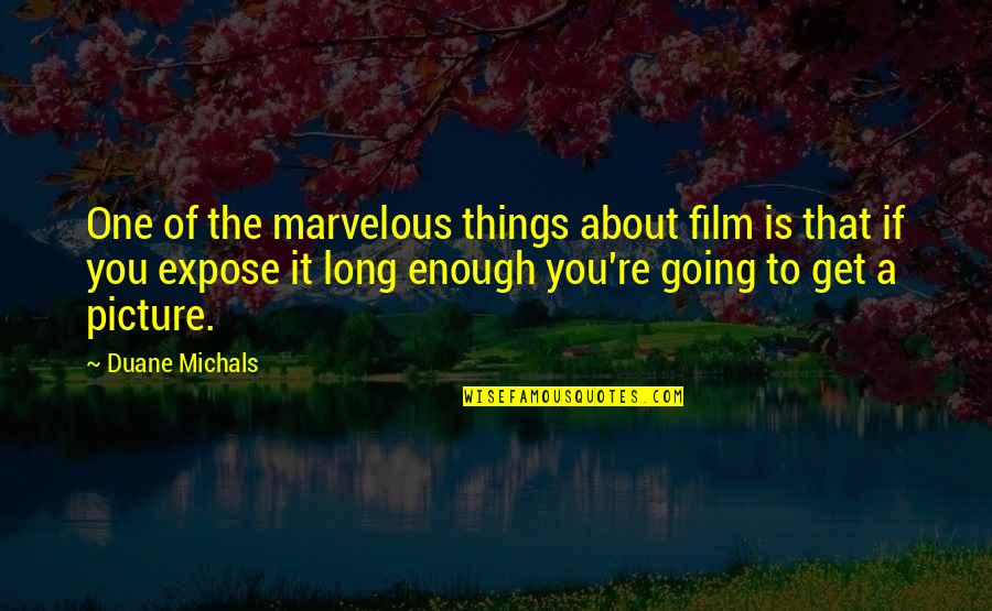 Duane's Quotes By Duane Michals: One of the marvelous things about film is