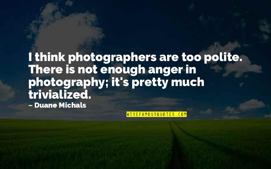 Duane's Quotes By Duane Michals: I think photographers are too polite. There is