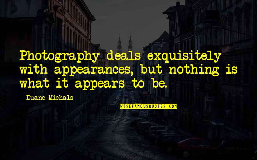 Duane's Quotes By Duane Michals: Photography deals exquisitely with appearances, but nothing is