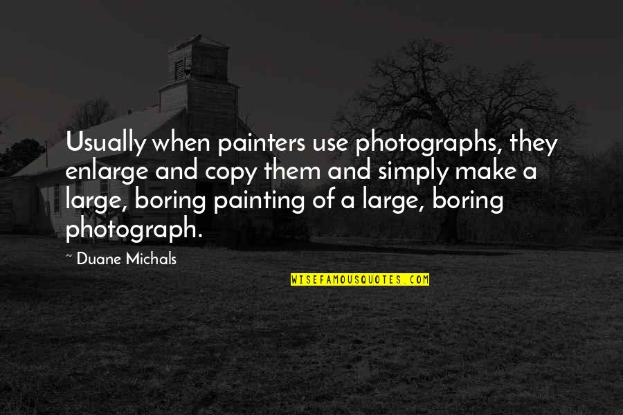Duane's Quotes By Duane Michals: Usually when painters use photographs, they enlarge and