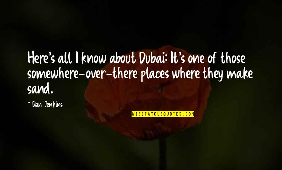 Dubai Quotes By Dan Jenkins: Here's all I know about Dubai: It's one