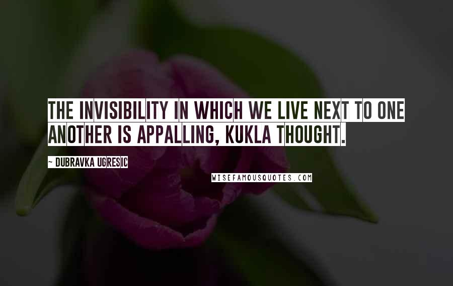Dubravka Ugresic quotes: The invisibility in which we live next to one another is appalling, Kukla thought.