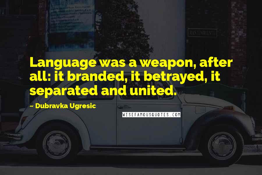 Dubravka Ugresic quotes: Language was a weapon, after all: it branded, it betrayed, it separated and united.