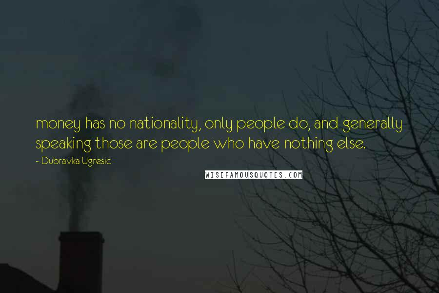 Dubravka Ugresic quotes: money has no nationality, only people do, and generally speaking those are people who have nothing else.