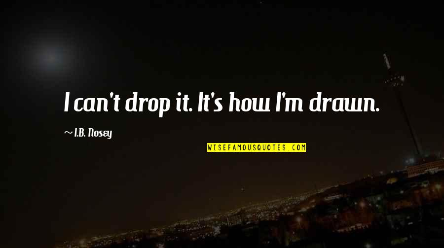 Ducati Quotes By I.B. Nosey: I can't drop it. It's how I'm drawn.