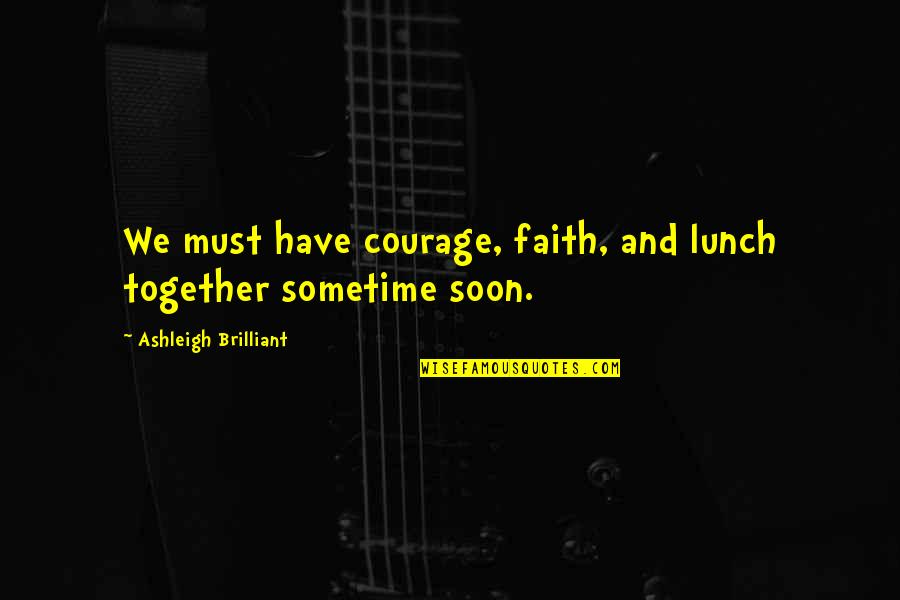 Duccio Quotes By Ashleigh Brilliant: We must have courage, faith, and lunch together