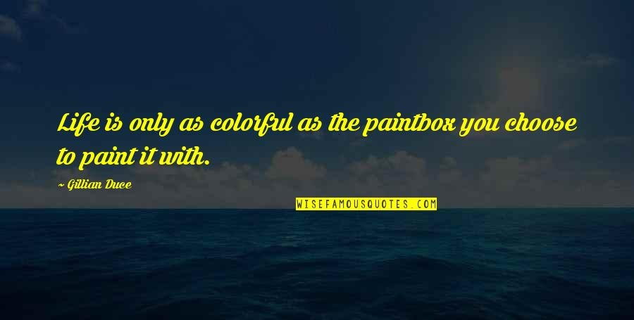 Duce Quotes By Gillian Duce: Life is only as colorful as the paintbox
