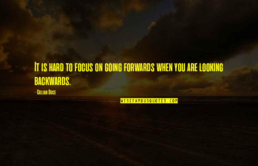 Duce Quotes By Gillian Duce: It is hard to focus on going forwards