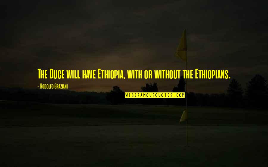 Duce Quotes By Rodolfo Graziani: The Duce will have Ethiopia, with or without