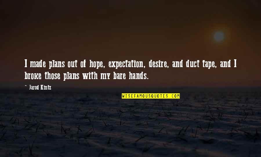 Duct Tape Quotes By Jarod Kintz: I made plans out of hope, expectation, desire,