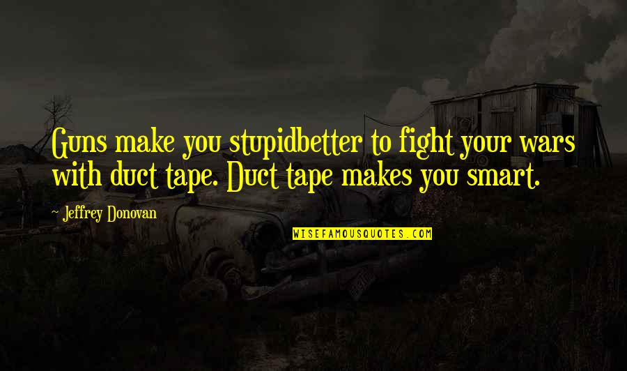 Duct Tape Quotes By Jeffrey Donovan: Guns make you stupidbetter to fight your wars