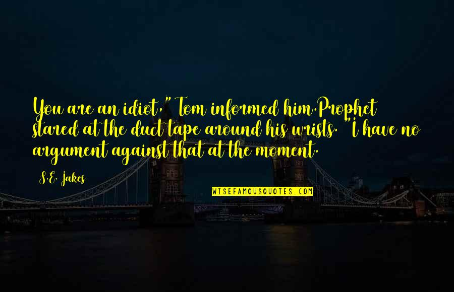 "Duct Tape Quotes By S.E. Jakes: You are an idiot,"" Tom informed him.Prophet stared"