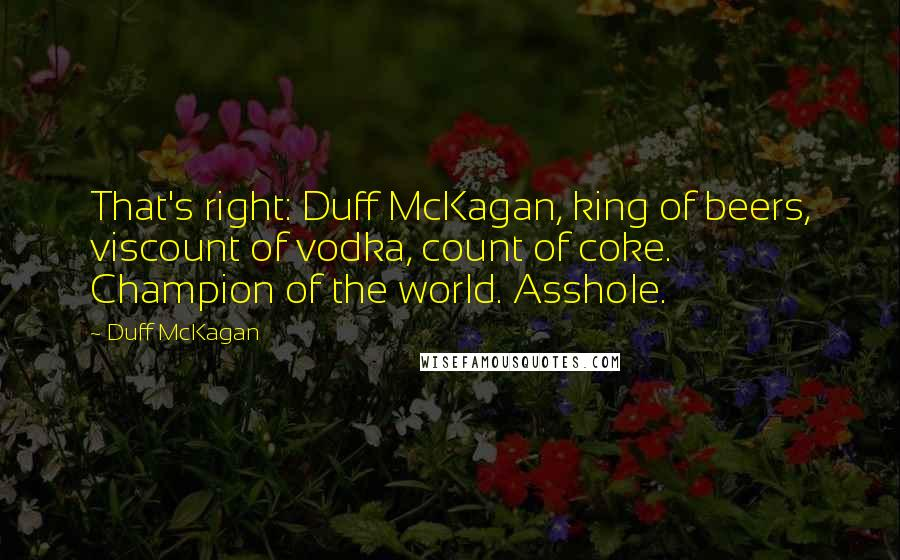 Duff McKagan quotes: That's right: Duff McKagan, king of beers, viscount of vodka, count of coke. Champion of the world. Asshole.