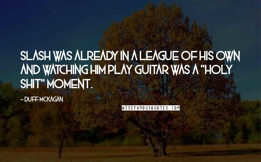 "Duff McKagan quotes: Slash was already in a league of his own and watching him play guitar was a ""holy shit"" moment."