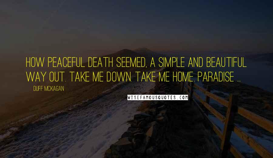 Duff McKagan quotes: How peaceful death seemed, a simple and beautiful way out. Take me down. Take me home. Paradise ...