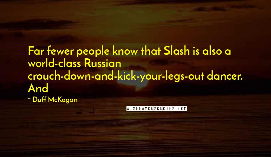 Duff McKagan quotes: Far fewer people know that Slash is also a world-class Russian crouch-down-and-kick-your-legs-out dancer. And