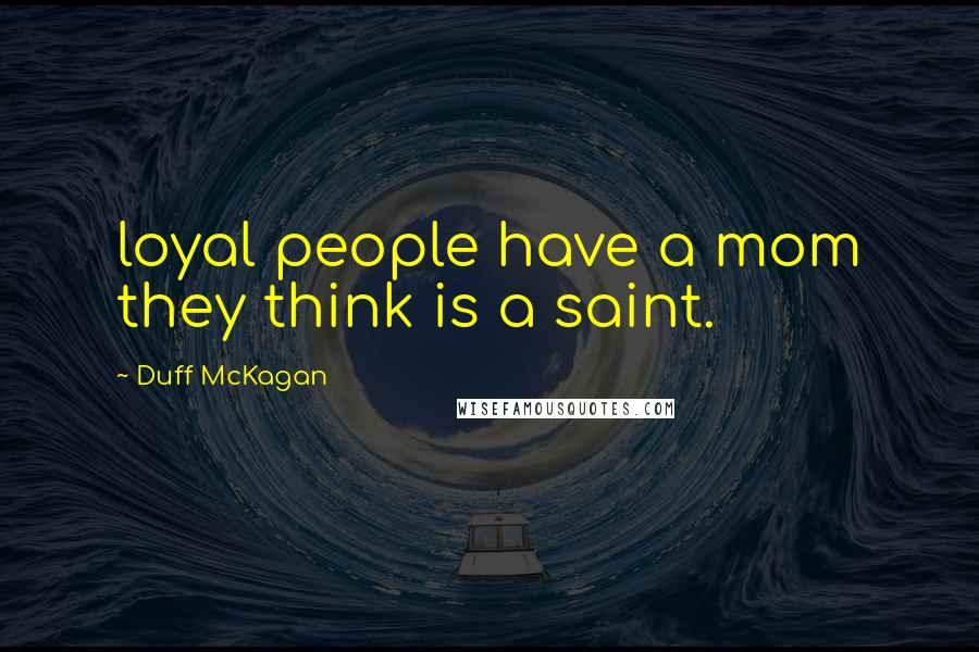 Duff McKagan quotes: loyal people have a mom they think is a saint.