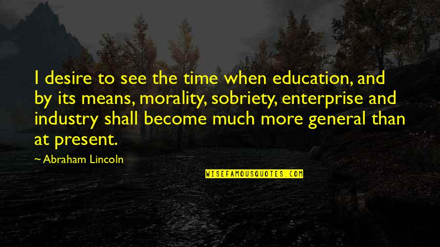 Duffield's Quotes By Abraham Lincoln: I desire to see the time when education,