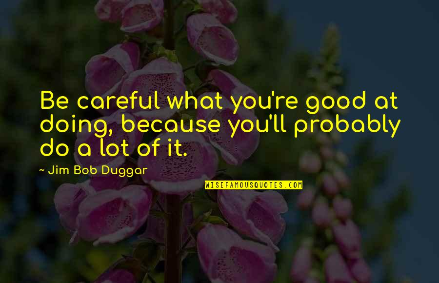 Duggar's Quotes By Jim Bob Duggar: Be careful what you're good at doing, because