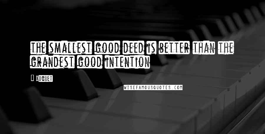 Duguet quotes: the smallest good deed is better than the grandest good intention