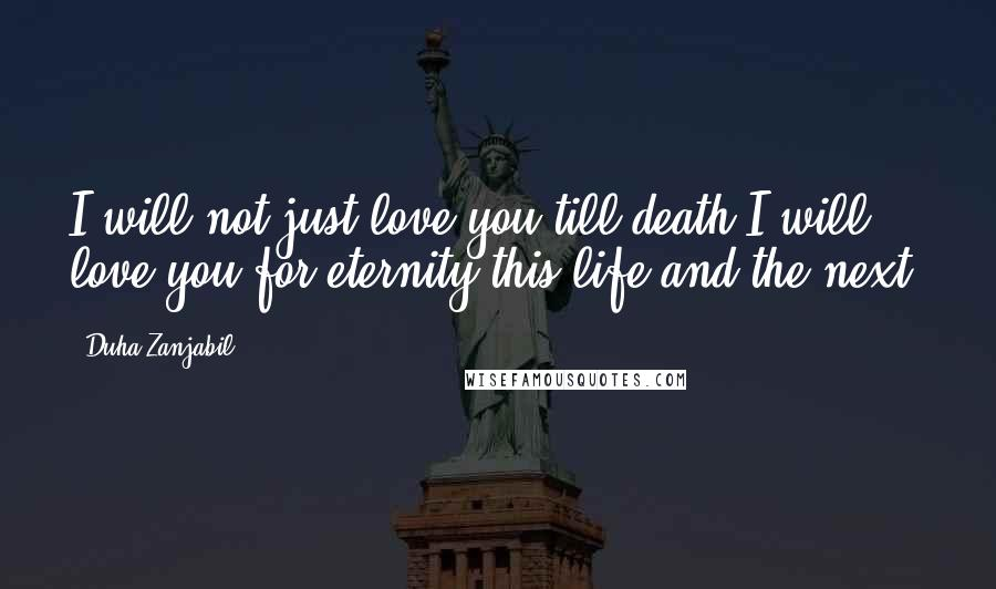 Duha Zanjabil quotes: I will not just love you till death.I will love you for eternity,this life and the next.