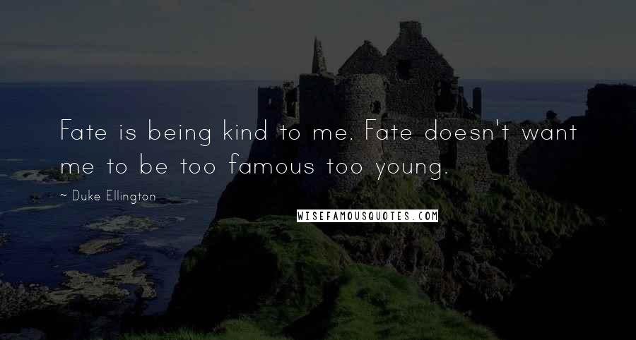 Duke Ellington quotes: Fate is being kind to me. Fate doesn't want me to be too famous too young.