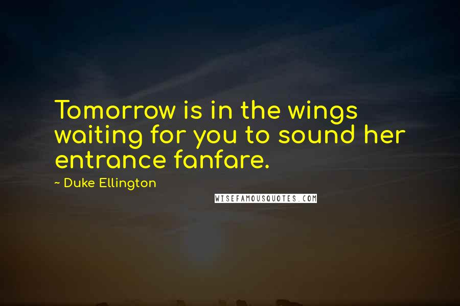 Duke Ellington quotes: Tomorrow is in the wings waiting for you to sound her entrance fanfare.