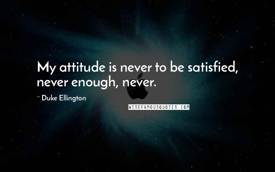 Duke Ellington quotes: My attitude is never to be satisfied, never enough, never.