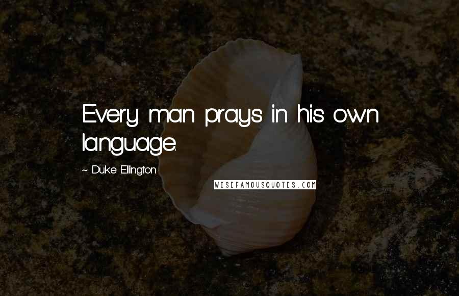 Duke Ellington quotes: Every man prays in his own language.