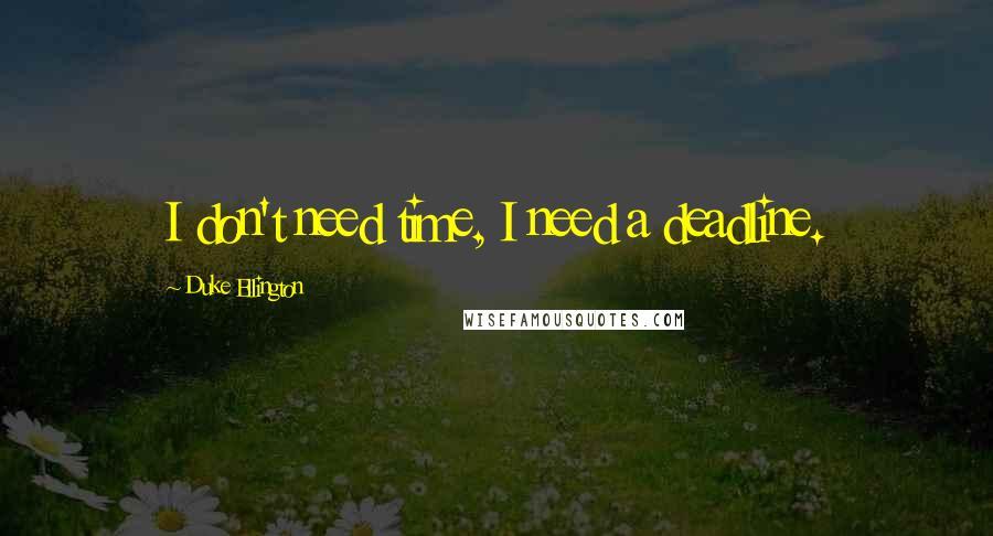 Duke Ellington quotes: I don't need time, I need a deadline.