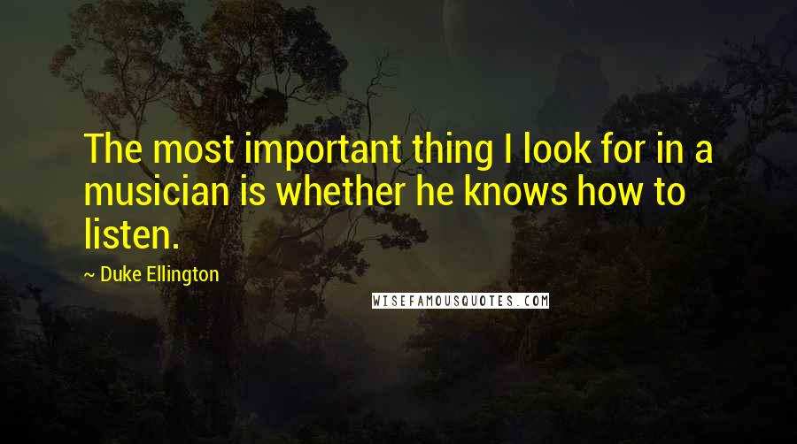 Duke Ellington quotes: The most important thing I look for in a musician is whether he knows how to listen.
