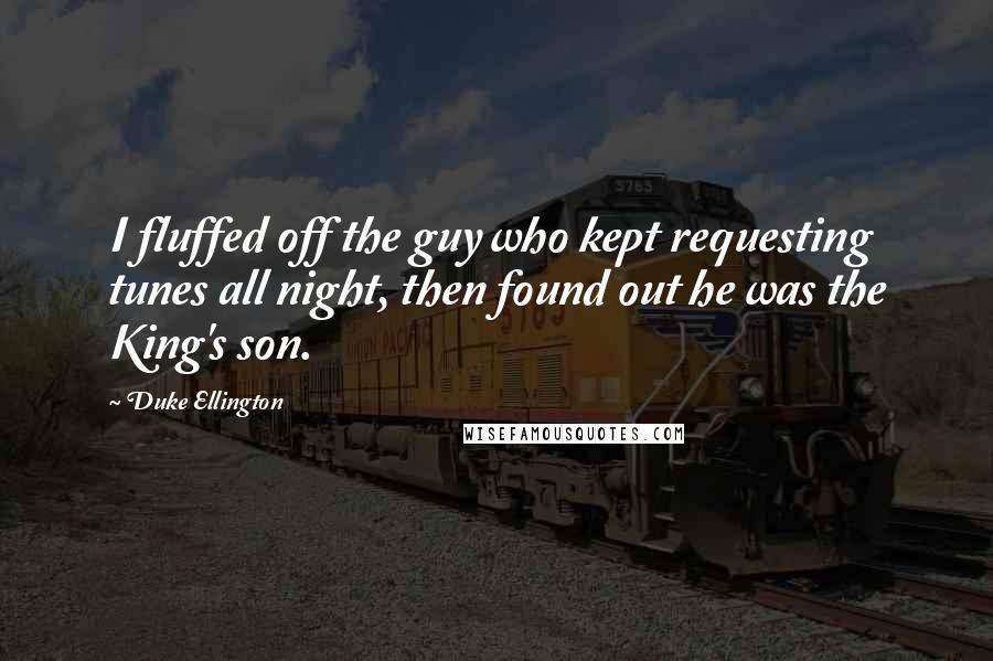 Duke Ellington quotes: I fluffed off the guy who kept requesting tunes all night, then found out he was the King's son.