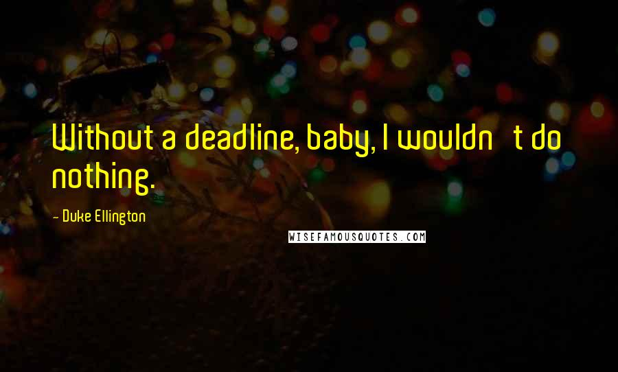 Duke Ellington quotes: Without a deadline, baby, I wouldn't do nothing.